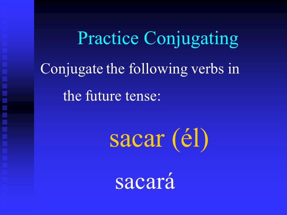 Practice Conjugating Conjugate the following verbs in the future tense: sacar (él) sacará