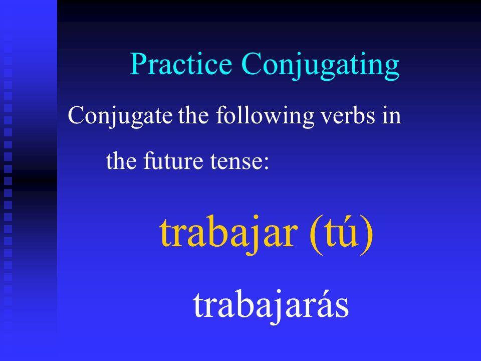 Practice Conjugating Conjugate the following verbs in the future tense: trabajar (tú) trabajarás