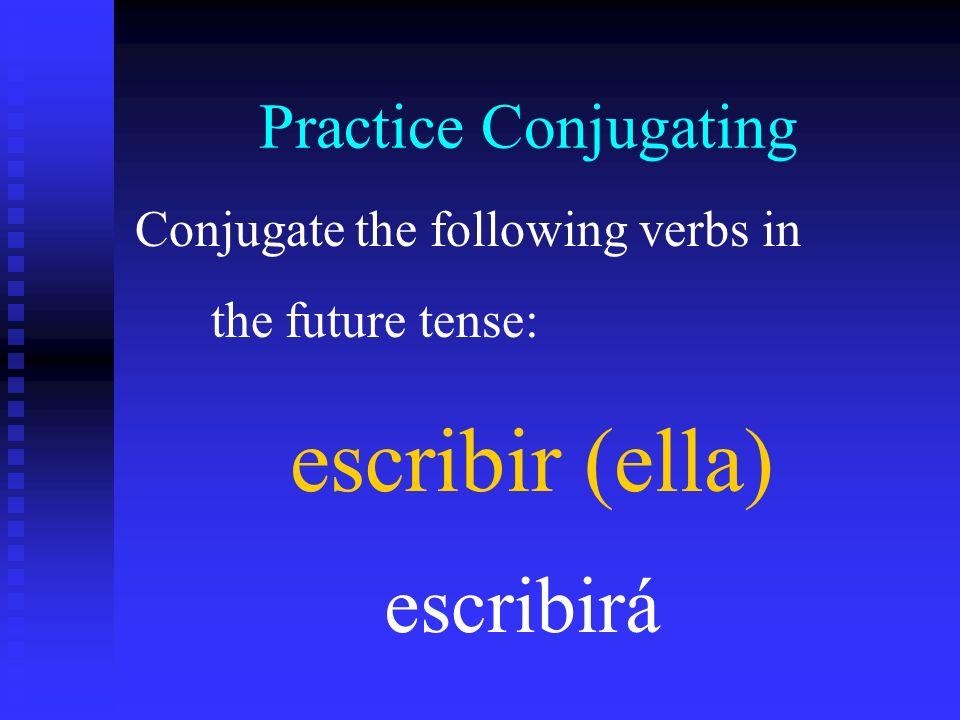 Practice Conjugating Conjugate the following verbs in the future tense: escribir (ella) escribirá