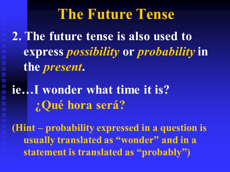 The Future Tense 2. The future tense is also used to express possibility or probability in the present. ie…I wonder what time it is? ¿Qué hora será? (