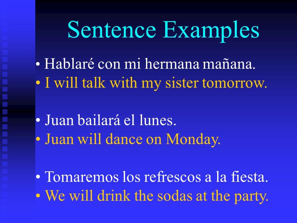 Sentence Examples Hablaré con mi hermana mañana. I will talk with my sister tomorrow. Juan bailará el lunes. Juan will dance on Monday. Tomaremos los