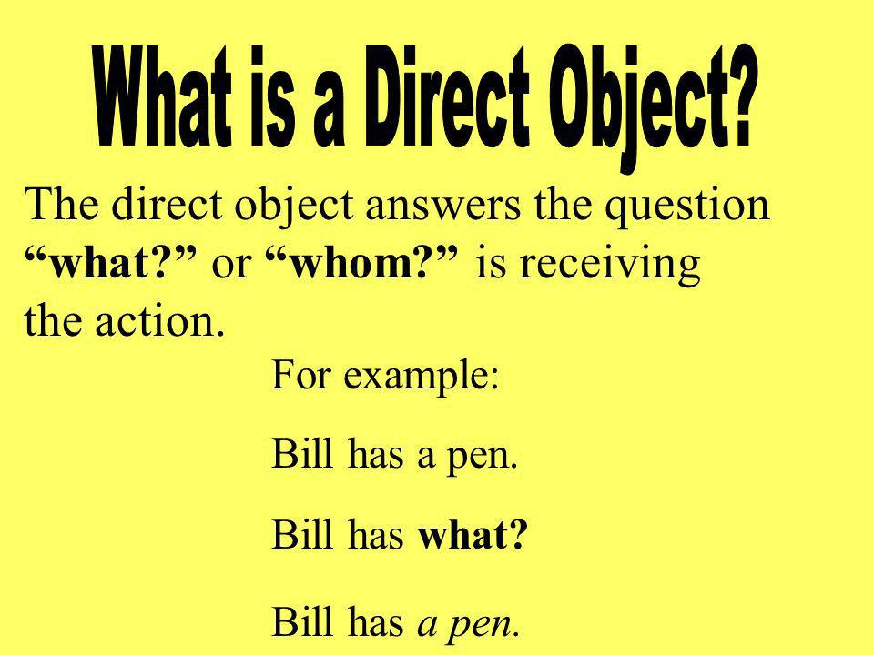 The direct object answers the question what? or whom? is receiving the action. For example: Bill has a pen. Bill has what? Bill has a pen.