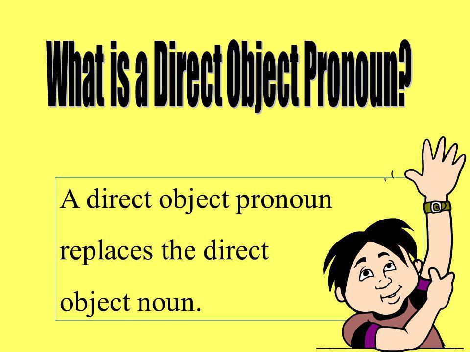 A direct object pronoun replaces the direct object noun.
