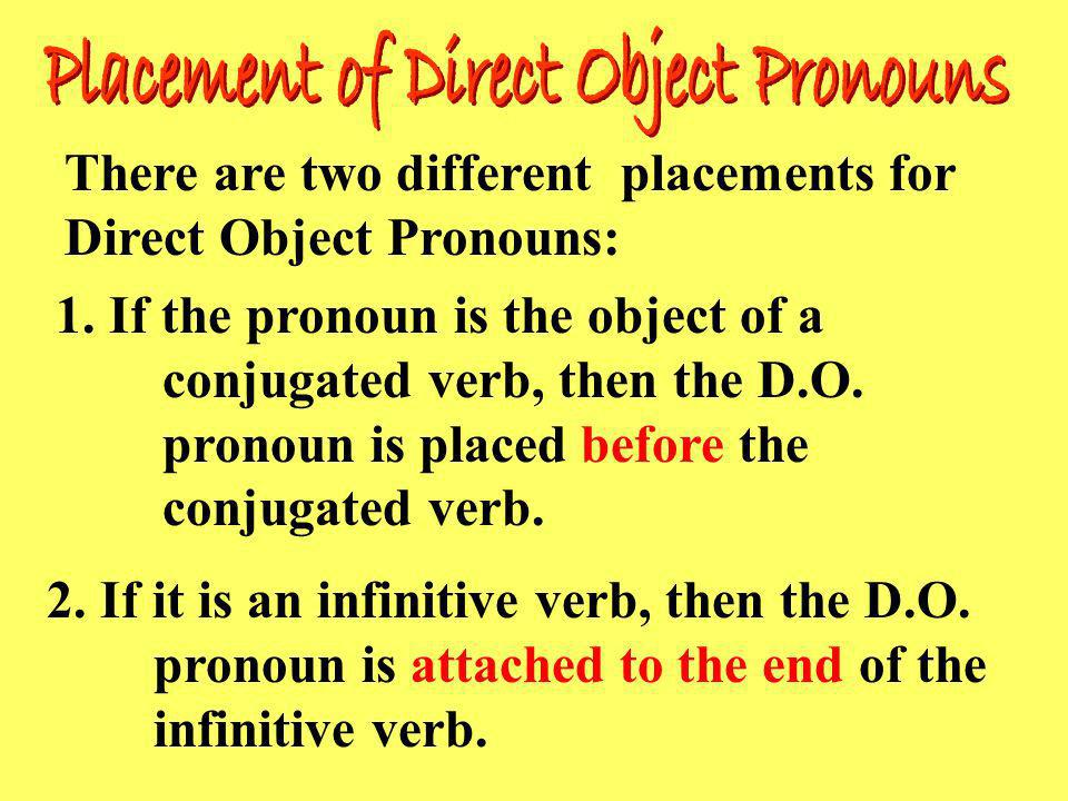 There are two different placements for Direct Object Pronouns: 1. If the pronoun is the object of a conjugated verb, then the D.O. pronoun is placed b