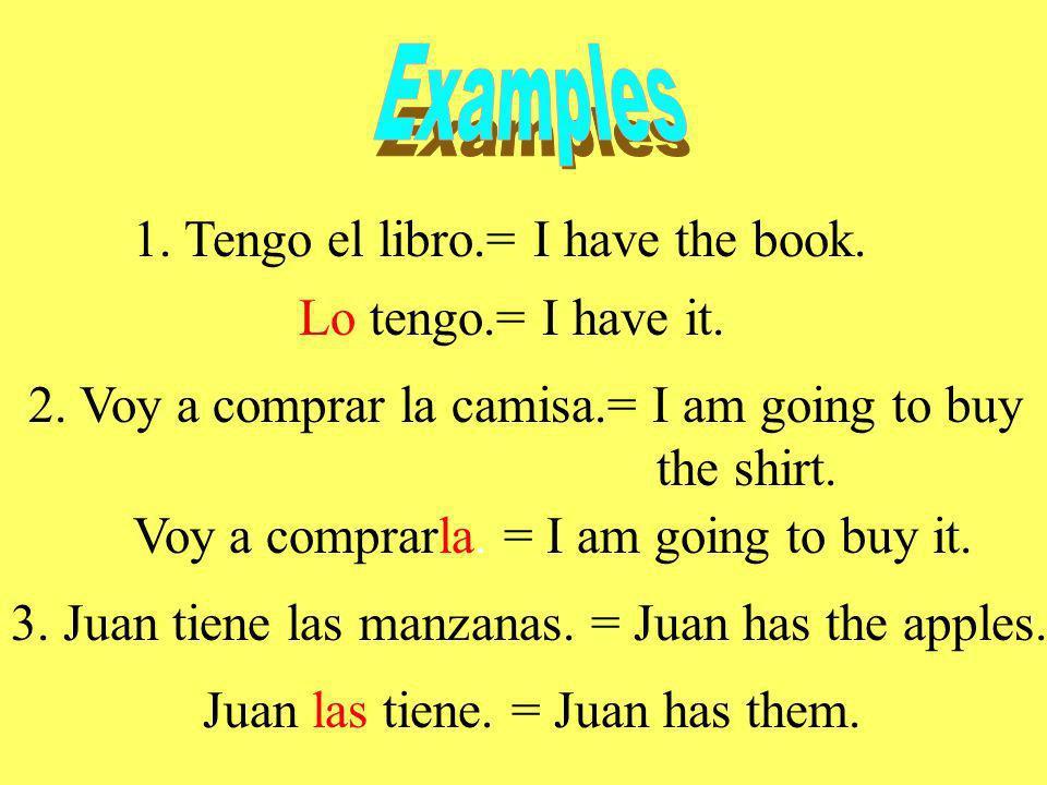 1. Tengo el libro.= I have the book. Lo tengo.= I have it. 2. Voy a comprar la camisa.= I am going to buy the shirt. Voy a comprarla. = I am going to
