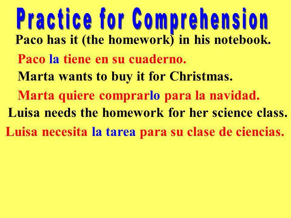 Paco has it (the homework) in his notebook. Marta wants to buy it for Christmas. Paco la tiene en su cuaderno. Marta quiere comprarlo para la navidad.