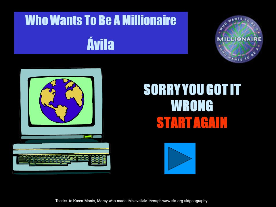 Thanks to Karen Morris, Moray who made this availale through www.sln.org.uk/geography SORRY YOU GOT IT WRONG START AGAIN Who Wants To Be A Millionaire Ávila