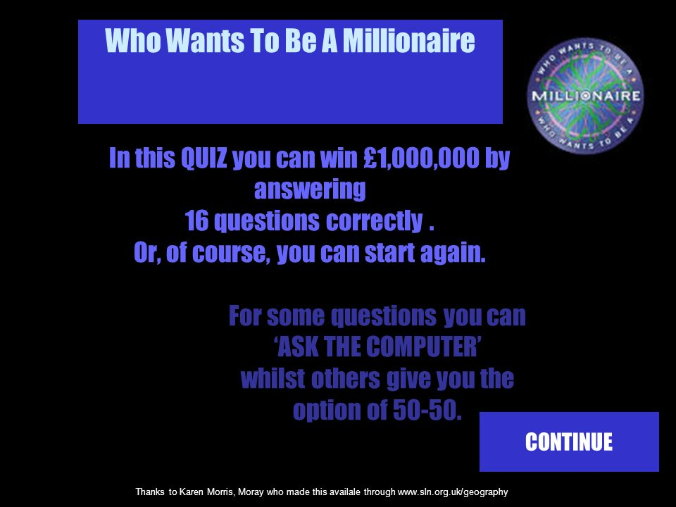 Thanks to Karen Morris, Moray who made this availale through www.sln.org.uk/geography In this QUIZ you can win £1,000,000 by answering 16 questions correctly.