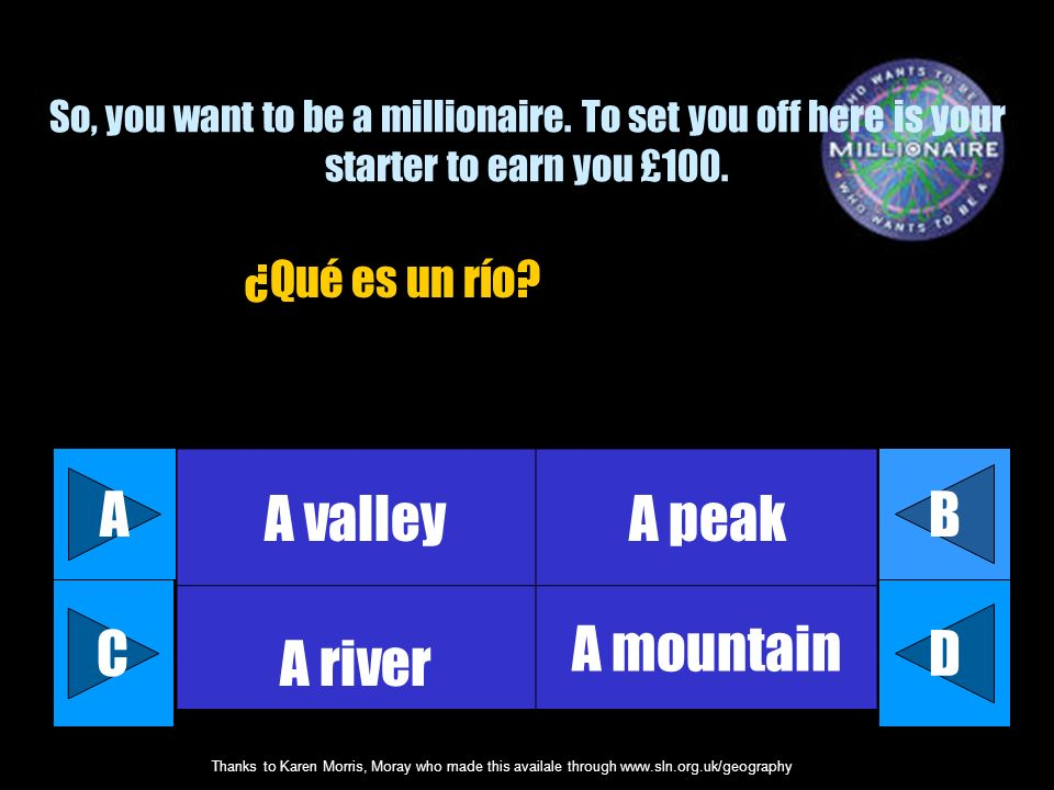 Thanks to Karen Morris, Moray who made this availale through www.sln.org.uk/geography So, you want to be a millionaire.