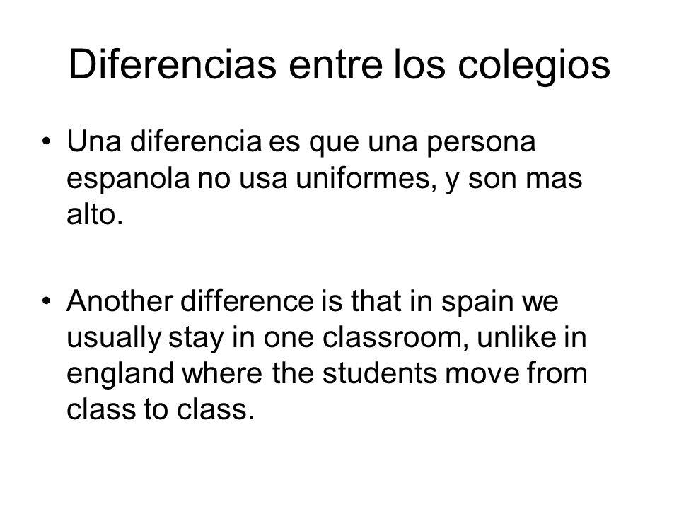 Diferencias entre los colegios Una diferencia es que una persona espanola no usa uniformes, y son mas alto.