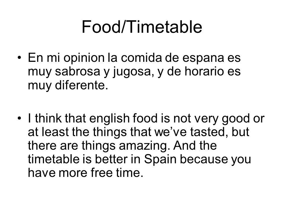 Food/Timetable En mi opinion la comida de espana es muy sabrosa y jugosa, y de horario es muy diferente.