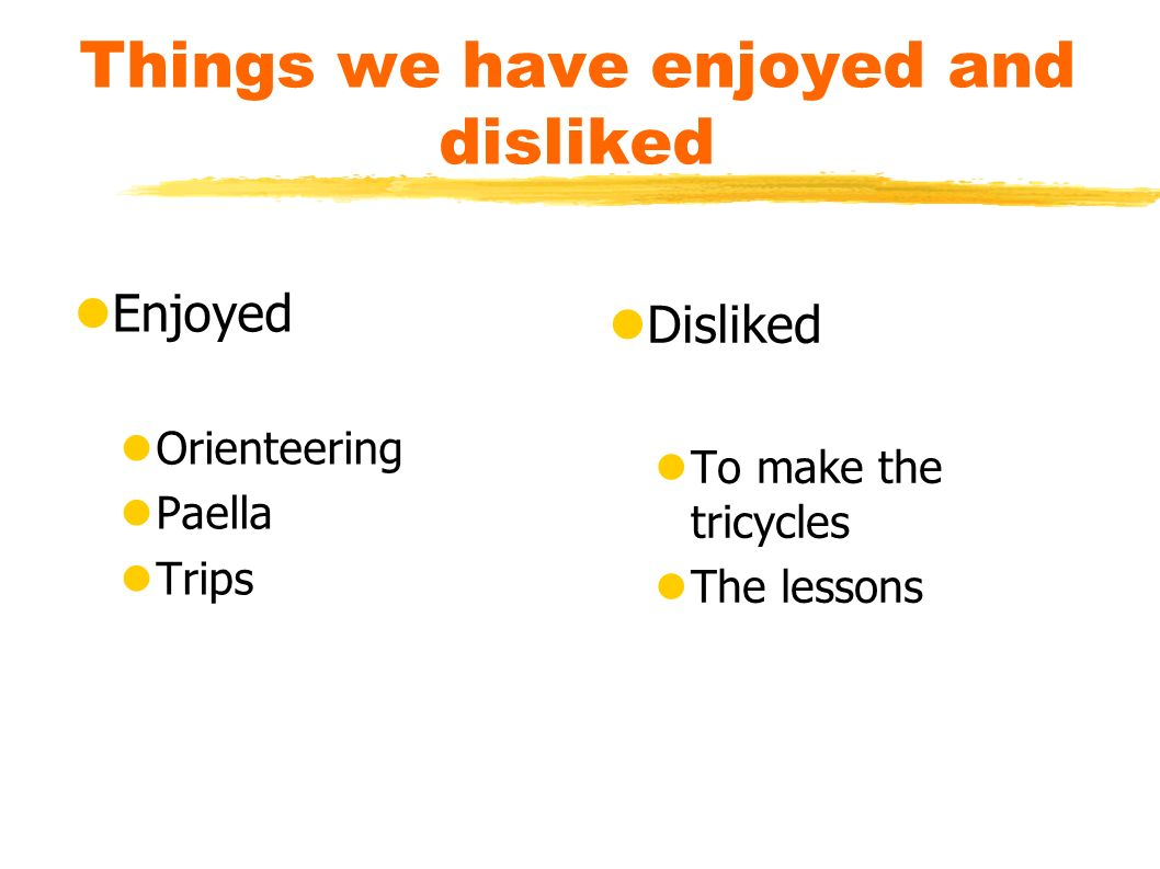 Things we have enjoyed and disliked Enjoyed Orienteering Paella Trips Disliked To make the tricycles The lessons