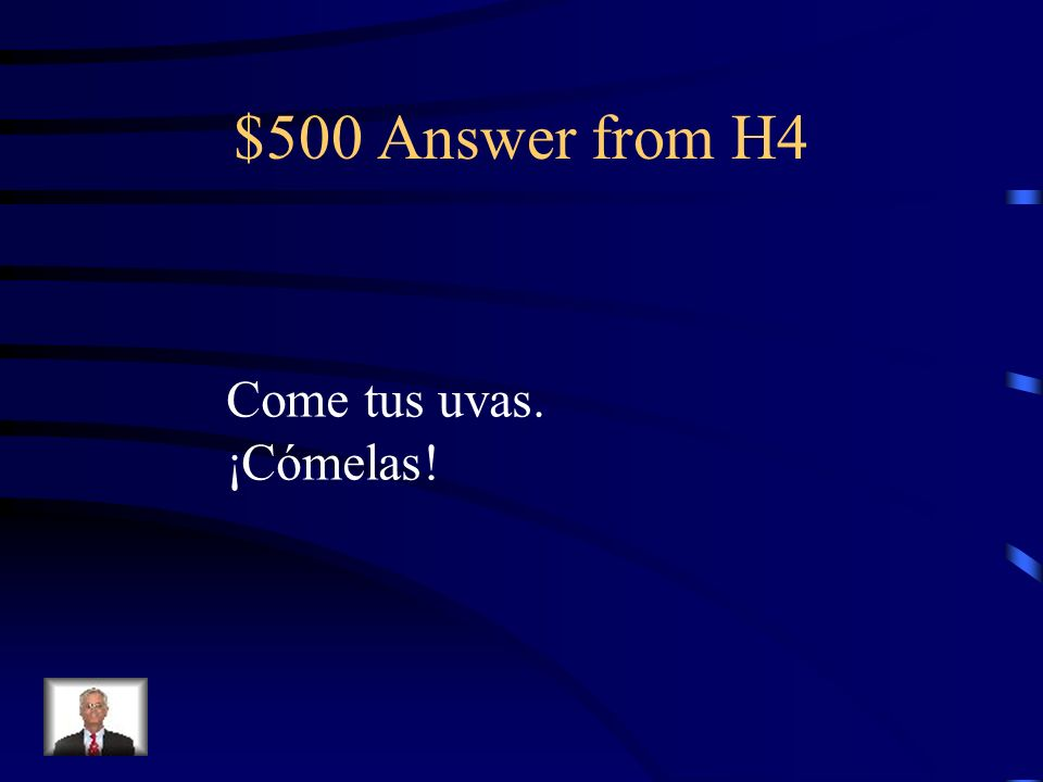 $500 Question from H4 Eat your grapes. Eat them!