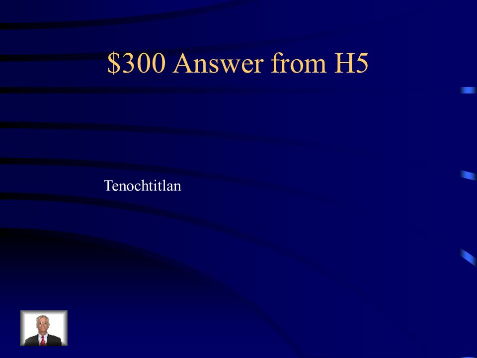 $300 Question from H5 What was Mexico City called before the Europeans arrived