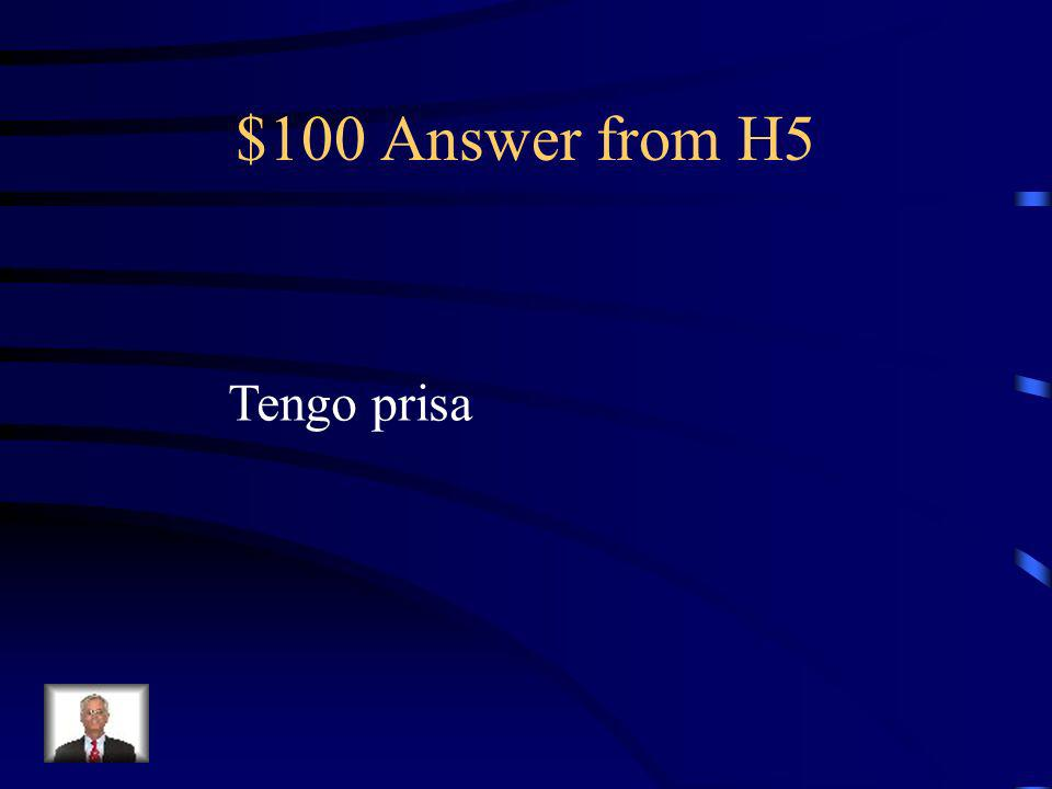 $100 Question from H5 ¡La clase empieza en 5 minutos! ¡Yo ____!
