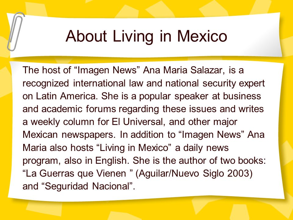 About Living in Mexico The host of Imagen News Ana Maria Salazar, is a recognized international law and national security expert on Latin America.
