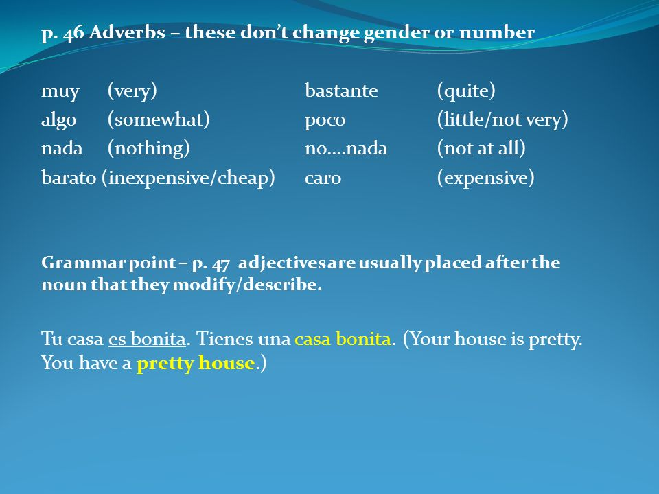p. 46 Adverbs – these dont change gender or number muy(very)bastante(quite) algo(somewhat)poco(little/not very) nada(nothing)no….nada(not at all) bara