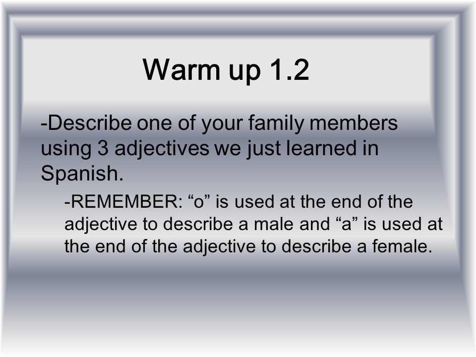 Warm up 1.2 -Describe one of your family members using 3 adjectives we just learned in Spanish. -REMEMBER: o is used at the end of the adjective to de