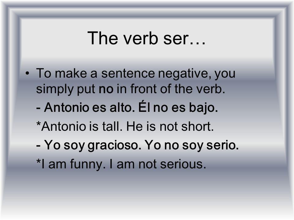 The verb ser… To make a sentence negative, you simply put no in front of the verb. - Antonio es alto. Él no es bajo. *Antonio is tall. He is not short