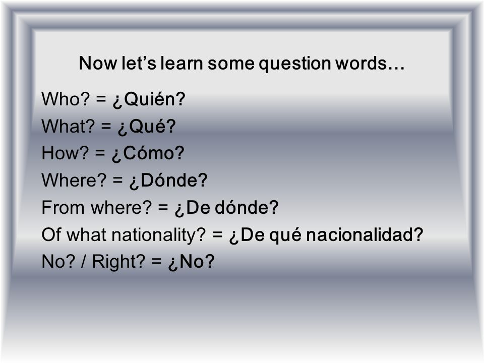 Now lets learn some question words… Who? = ¿Quién? What? = ¿Qué? How? = ¿Cómo? Where? = ¿Dónde? From where? = ¿De dónde? Of what nationality? = ¿De qu