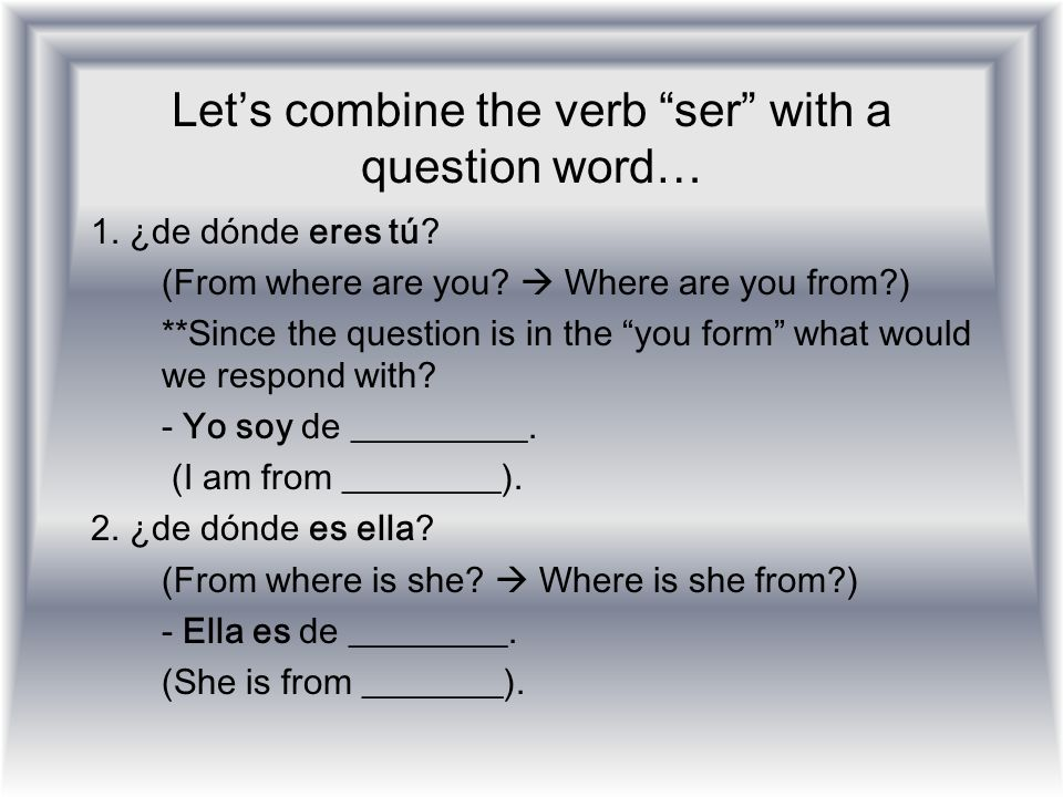 Lets combine the verb ser with a question word… 1. ¿de dónde eres tú? (From where are you? Where are you from?) **Since the question is in the you for