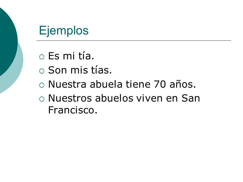 Ejemplos Es mi tía. Son mis tías. Nuestra abuela tiene 70 años. Nuestros abuelos viven en San Francisco.