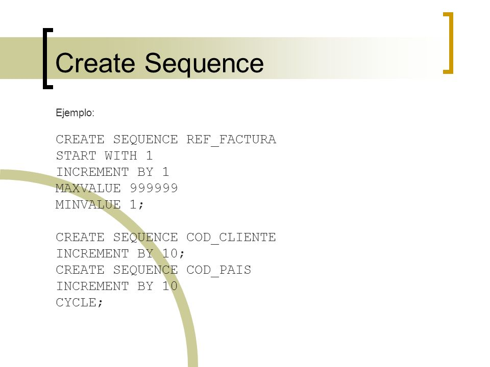 Create Sequence Ejemplo: CREATE SEQUENCE REF_FACTURA START WITH 1 INCREMENT BY 1 MAXVALUE 999999 MINVALUE 1; CREATE SEQUENCE COD_CLIENTE INCREMENT BY