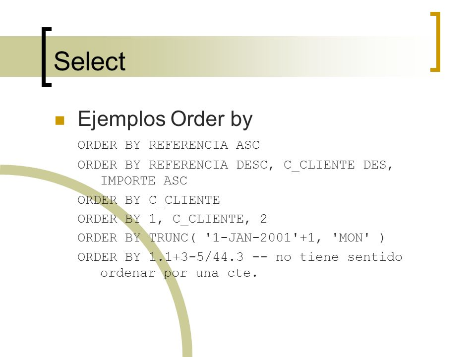Select Ejemplos Order by ORDER BY REFERENCIA ASC ORDER BY REFERENCIA DESC, C_CLIENTE DES, IMPORTE ASC ORDER BY C_CLIENTE ORDER BY 1, C_CLIENTE, 2 ORDE