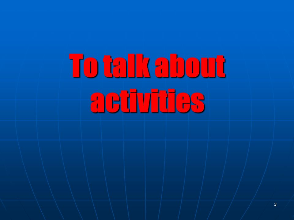 3 To talk about activities