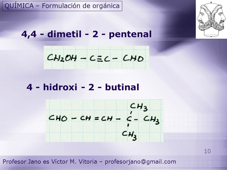 10 Profesor Jano es Víctor M. Vitoria – profesorjano@gmail.com QUÍMICA – Formulación de orgánica 4,4 - dimetil - 2 - pentenal 4 - hidroxi - 2 - butina