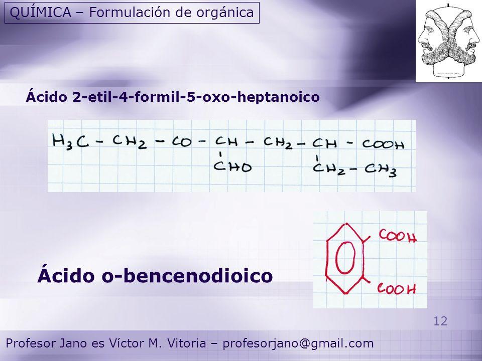 12 Profesor Jano es Víctor M. Vitoria – profesorjano@gmail.com QUÍMICA – Formulación de orgánica Ácido 2-etil-4-formil-5-oxo-heptanoico Ácido o-bencen