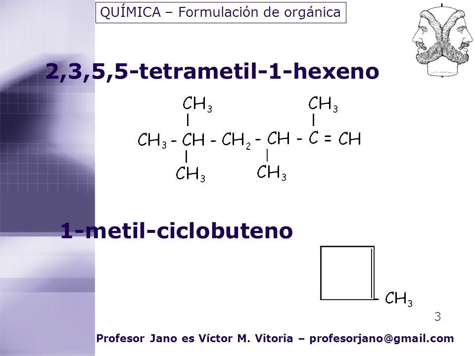 2,3,5,5-tetrametil-1-hexeno 3 QUÍMICA – Formulación de orgánica Profesor Jano es Víctor M. Vitoria – profesorjano@gmail.com 1-metil-ciclobuteno