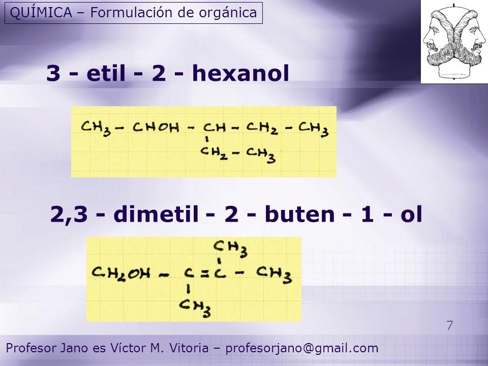 7 Profesor Jano es Víctor M. Vitoria – profesorjano@gmail.com QUÍMICA – Formulación de orgánica 3 - etil - 2 - hexanol 2,3 - dimetil - 2 - buten - 1 -