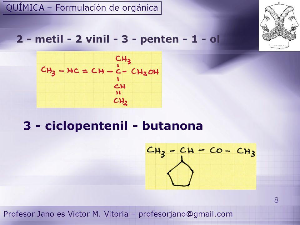 8 Profesor Jano es Víctor M. Vitoria – profesorjano@gmail.com QUÍMICA – Formulación de orgánica 2 - metil - 2 vinil - 3 - penten - 1 - ol 3 - ciclopen
