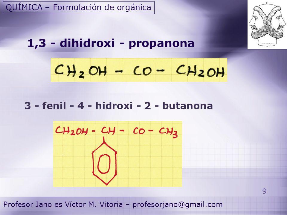 9 Profesor Jano es Víctor M. Vitoria – profesorjano@gmail.com QUÍMICA – Formulación de orgánica 1,3 - dihidroxi - propanona 3 - fenil - 4 - hidroxi -