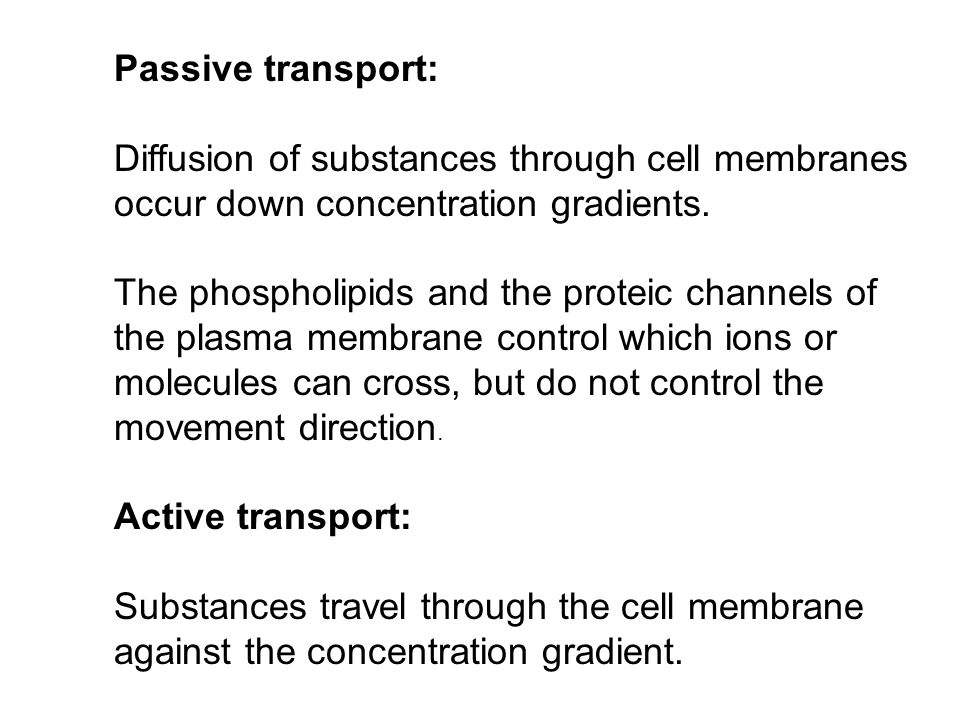 Passive transport: Diffusion of substances through cell membranes occur down concentration gradients. The phospholipids and the proteic channels of th