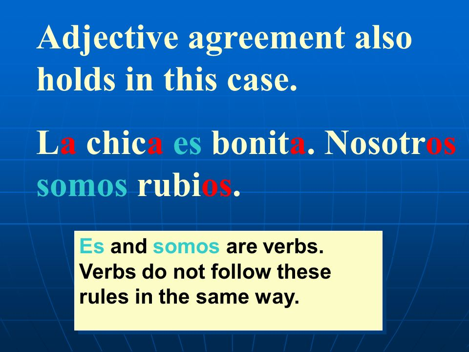 Adjective agreement also holds in this case. La chica es bonita. Nosotros somos rubios. Es and somos are verbs. Verbs do not follow these rules in the