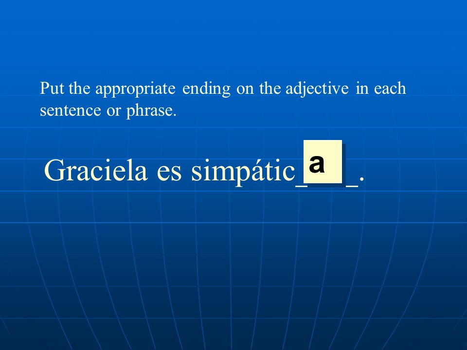 Put the appropriate ending on the adjective in each sentence or phrase. Graciela es simpátic____. a a
