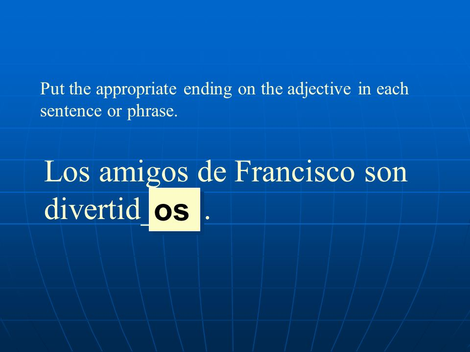 Put the appropriate ending on the adjective in each sentence or phrase. Los amigos de Francisco son divertid____. os