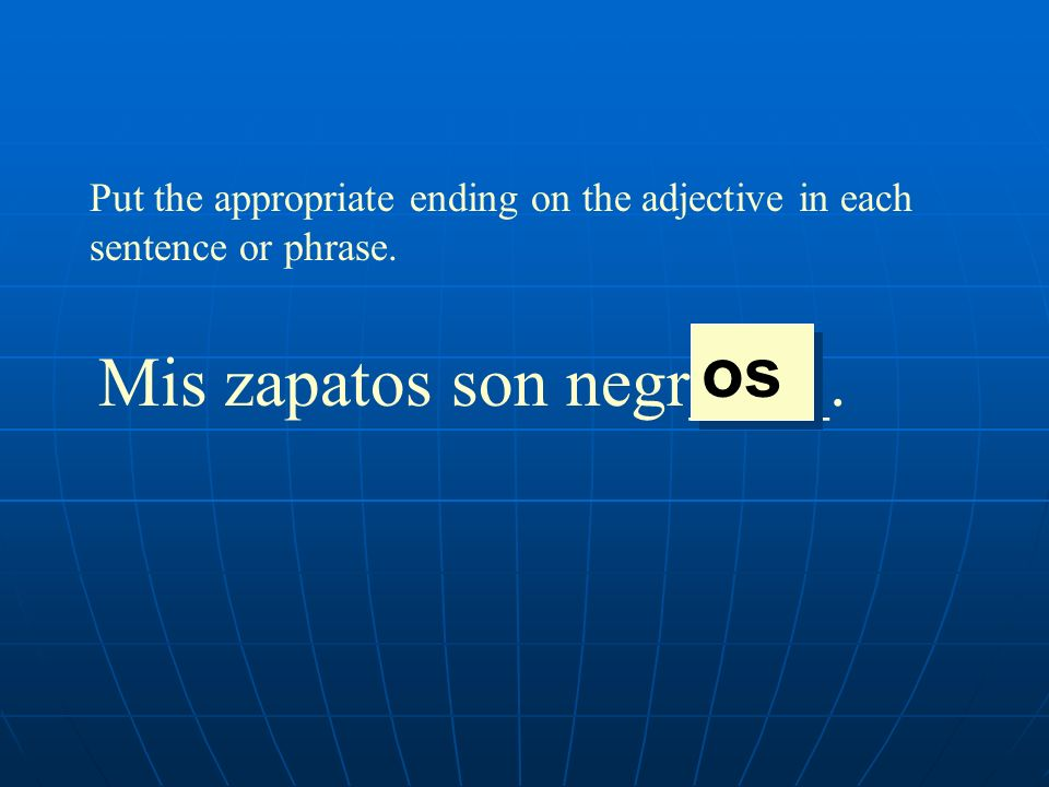 Put the appropriate ending on the adjective in each sentence or phrase. Mis zapatos son negr____. os