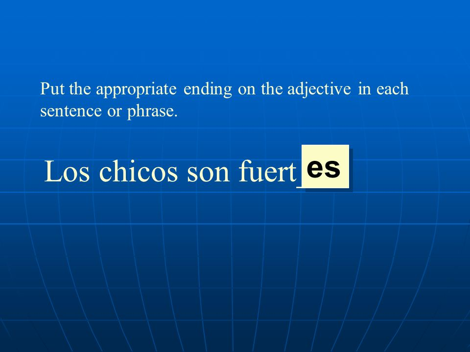 Put the appropriate ending on the adjective in each sentence or phrase. Los chicos son fuert___. es