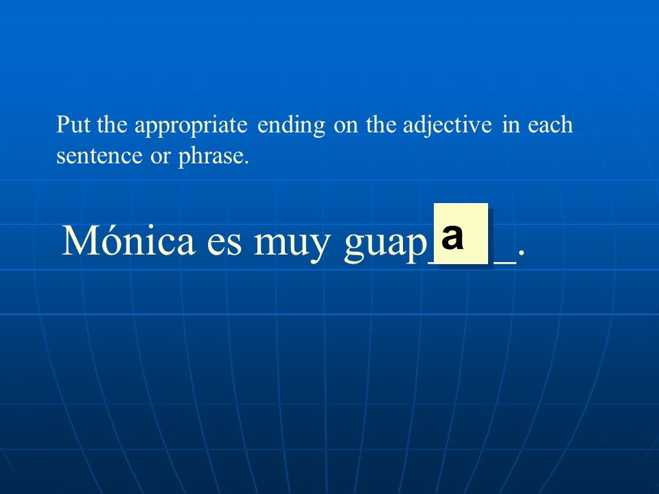 Put the appropriate ending on the adjective in each sentence or phrase. Mónica es muy guap____. a a
