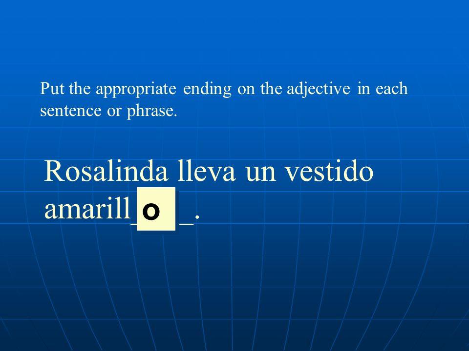 Put the appropriate ending on the adjective in each sentence or phrase. Rosalinda lleva un vestido amarill____. o o
