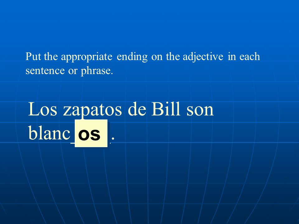 Put the appropriate ending on the adjective in each sentence or phrase. Los zapatos de Bill son blanc____. os