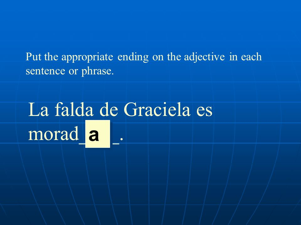 Put the appropriate ending on the adjective in each sentence or phrase. La falda de Graciela es morad____. a a