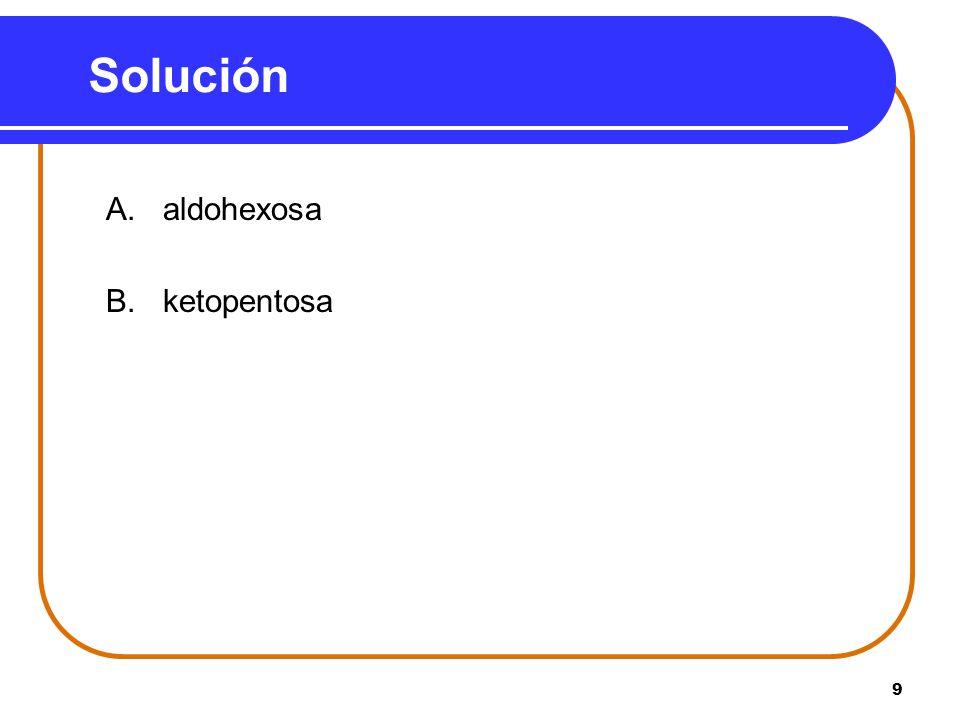 9 Solución A. aldohexosa B. ketopentosa