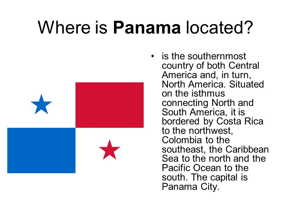 Where is Panama located? is the southernmost country of both Central America and, in turn, North America. Situated on the isthmus connecting North and