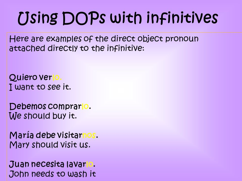 Here are examples of the direct object pronoun attached directly to the infinitive: Quiero verlo.