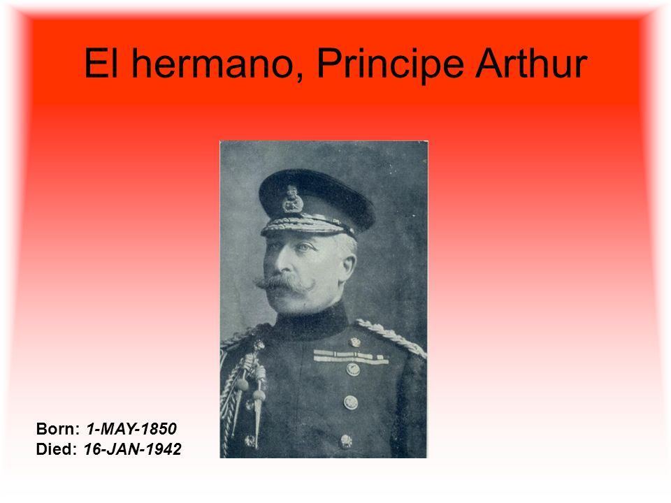 El hermano, Principe Arthur Born: 1-MAY-1850 Died: 16-JAN-1942