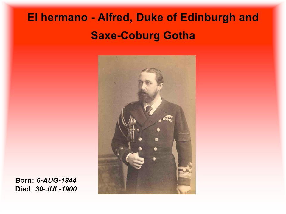 El hermano - Alfred, Duke of Edinburgh and Saxe-Coburg Gotha Born: 6-AUG-1844 Died: 30-JUL-1900